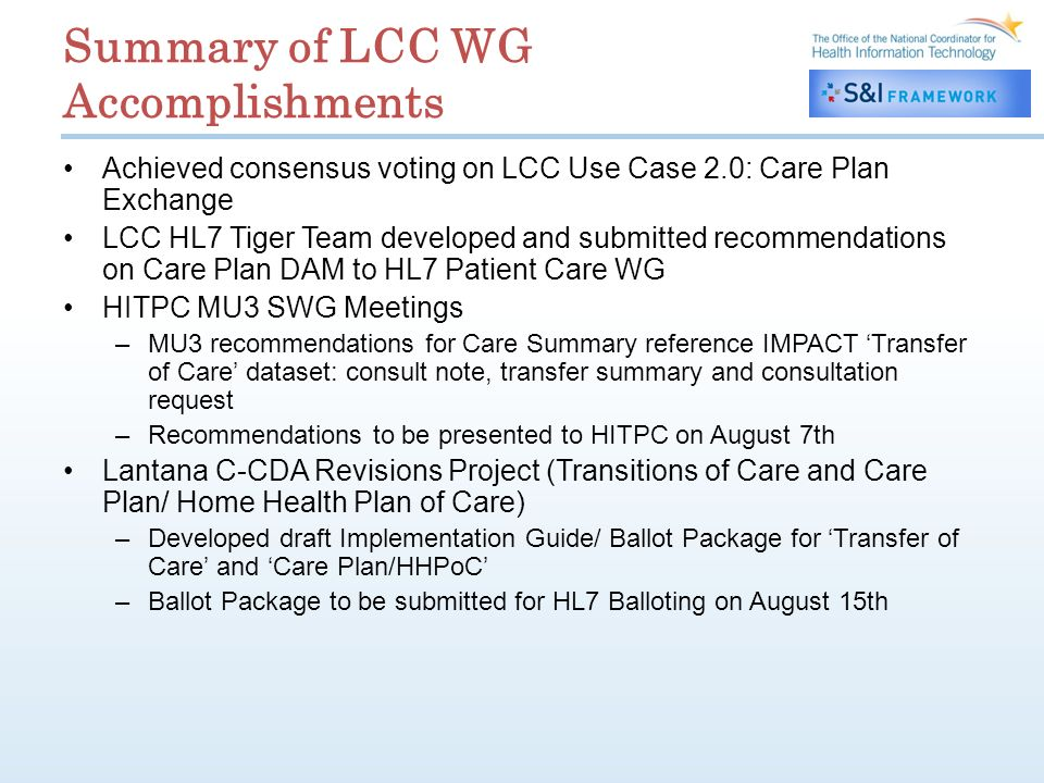 Summary of LCC WG Accomplishments Achieved consensus voting on LCC Use Case 2.0: Care Plan Exchange LCC HL7 Tiger Team developed and submitted recommendations on Care Plan DAM to HL7 Patient Care WG HITPC MU3 SWG Meetings –MU3 recommendations for Care Summary reference IMPACT Transfer of Care dataset: consult note, transfer summary and consultation request –Recommendations to be presented to HITPC on August 7th Lantana C-CDA Revisions Project (Transitions of Care and Care Plan/ Home Health Plan of Care) –Developed draft Implementation Guide/ Ballot Package for Transfer of Care and Care Plan/HHPoC –Ballot Package to be submitted for HL7 Balloting on August 15th