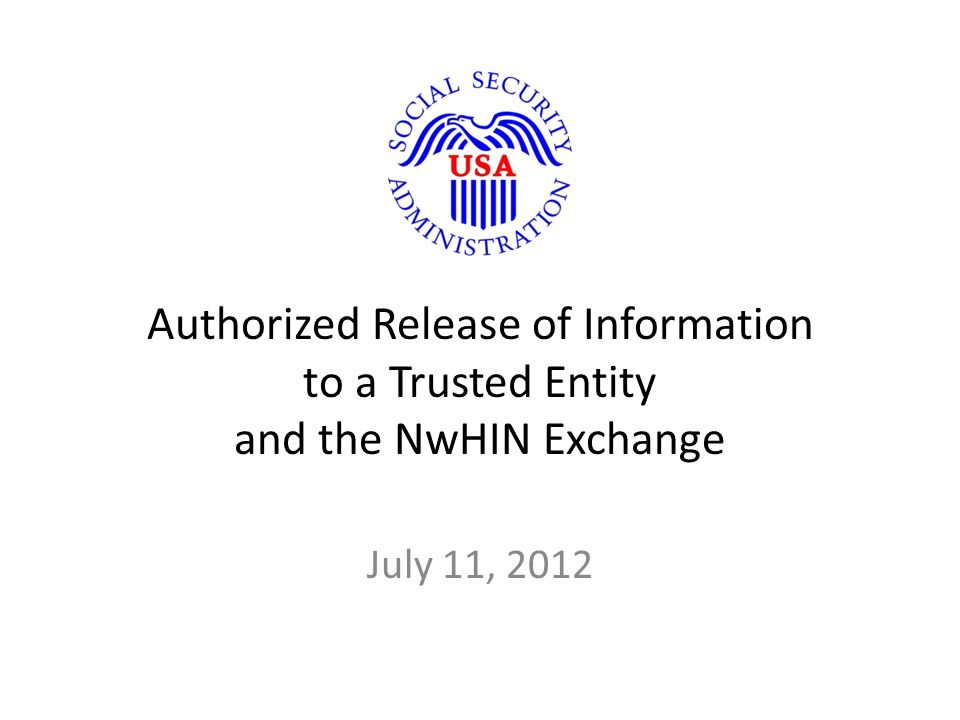 Authorized Release of Information to a Trusted Entity and the NwHIN Exchange July 11, 2012