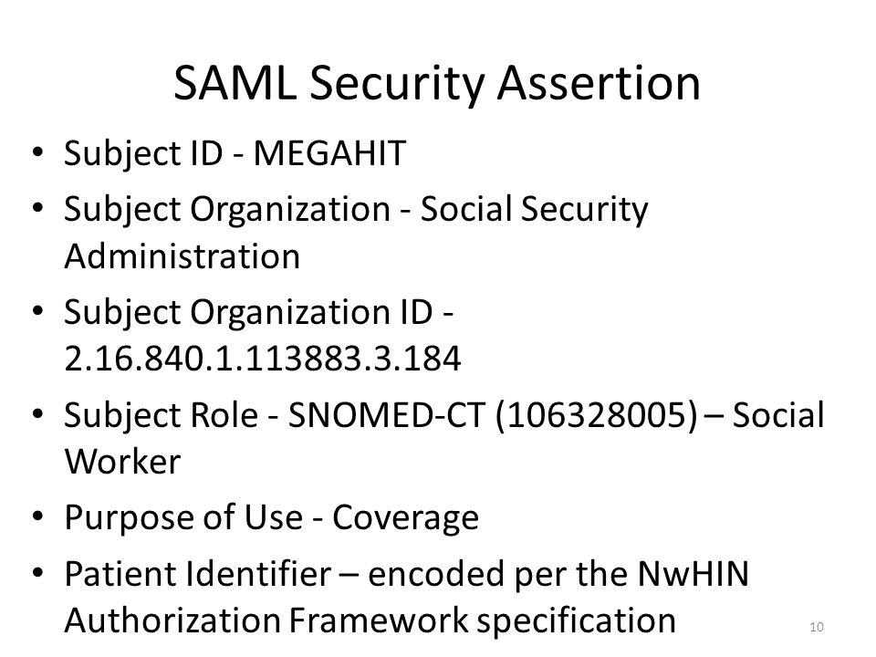 SAML Security Assertion Subject ID - MEGAHIT Subject Organization - Social Security Administration Subject Organization ID - 2.16.840.1.113883.3.184 Subject Role - SNOMED-CT (106328005) – Social Worker Purpose of Use - Coverage Patient Identifier – encoded per the NwHIN Authorization Framework specification 10