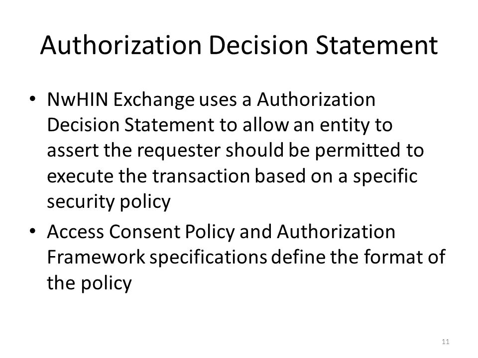 Authorization Decision Statement NwHIN Exchange uses a Authorization Decision Statement to allow an entity to assert the requester should be permitted to execute the transaction based on a specific security policy Access Consent Policy and Authorization Framework specifications define the format of the policy 11