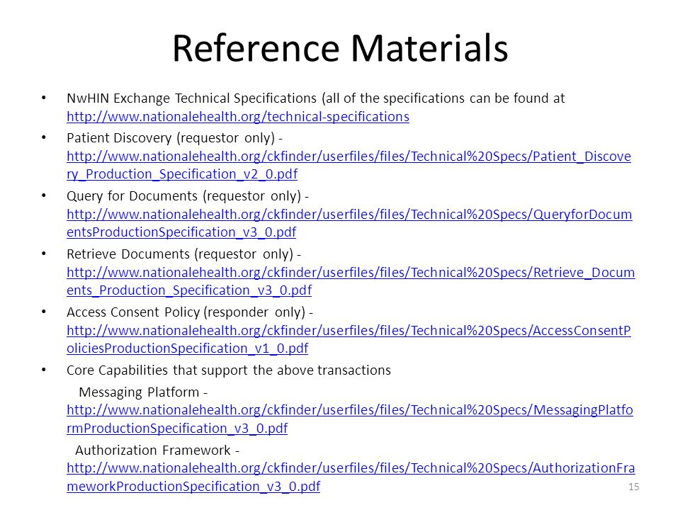 Reference Materials NwHIN Exchange Technical Specifications (all of the specifications can be found at http://www.nationalehealth.org/technical-specifications http://www.nationalehealth.org/technical-specifications Patient Discovery (requestor only) - http://www.nationalehealth.org/ckfinder/userfiles/files/Technical%20Specs/Patient_Discove ry_Production_Specification_v2_0.pdf http://www.nationalehealth.org/ckfinder/userfiles/files/Technical%20Specs/Patient_Discove ry_Production_Specification_v2_0.pdf Query for Documents (requestor only) - http://www.nationalehealth.org/ckfinder/userfiles/files/Technical%20Specs/QueryforDocum entsProductionSpecification_v3_0.pdf http://www.nationalehealth.org/ckfinder/userfiles/files/Technical%20Specs/QueryforDocum entsProductionSpecification_v3_0.pdf Retrieve Documents (requestor only) - http://www.nationalehealth.org/ckfinder/userfiles/files/Technical%20Specs/Retrieve_Docum ents_Production_Specification_v3_0.pdf http://www.nationalehealth.org/ckfinder/userfiles/files/Technical%20Specs/Retrieve_Docum ents_Production_Specification_v3_0.pdf Access Consent Policy (responder only) - http://www.nationalehealth.org/ckfinder/userfiles/files/Technical%20Specs/AccessConsentP oliciesProductionSpecification_v1_0.pdf http://www.nationalehealth.org/ckfinder/userfiles/files/Technical%20Specs/AccessConsentP oliciesProductionSpecification_v1_0.pdf Core Capabilities that support the above transactions Messaging Platform - http://www.nationalehealth.org/ckfinder/userfiles/files/Technical%20Specs/MessagingPlatfo rmProductionSpecification_v3_0.pdf http://www.nationalehealth.org/ckfinder/userfiles/files/Technical%20Specs/MessagingPlatfo rmProductionSpecification_v3_0.pdf Authorization Framework - http://www.nationalehealth.org/ckfinder/userfiles/files/Technical%20Specs/AuthorizationFra meworkProductionSpecification_v3_0.pdf http://www.nationalehealth.org/ckfinder/userfiles/files/Technical%20Specs/AuthorizationFra meworkProductionSpecification_v3_0.pdf 15