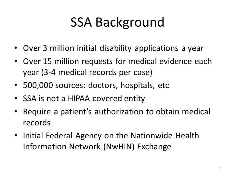 SSA Background Over 3 million initial disability applications a year Over 15 million requests for medical evidence each year (3-4 medical records per case) 500,000 sources: doctors, hospitals, etc SSA is not a HIPAA covered entity Require a patients authorization to obtain medical records Initial Federal Agency on the Nationwide Health Information Network (NwHIN) Exchange 2