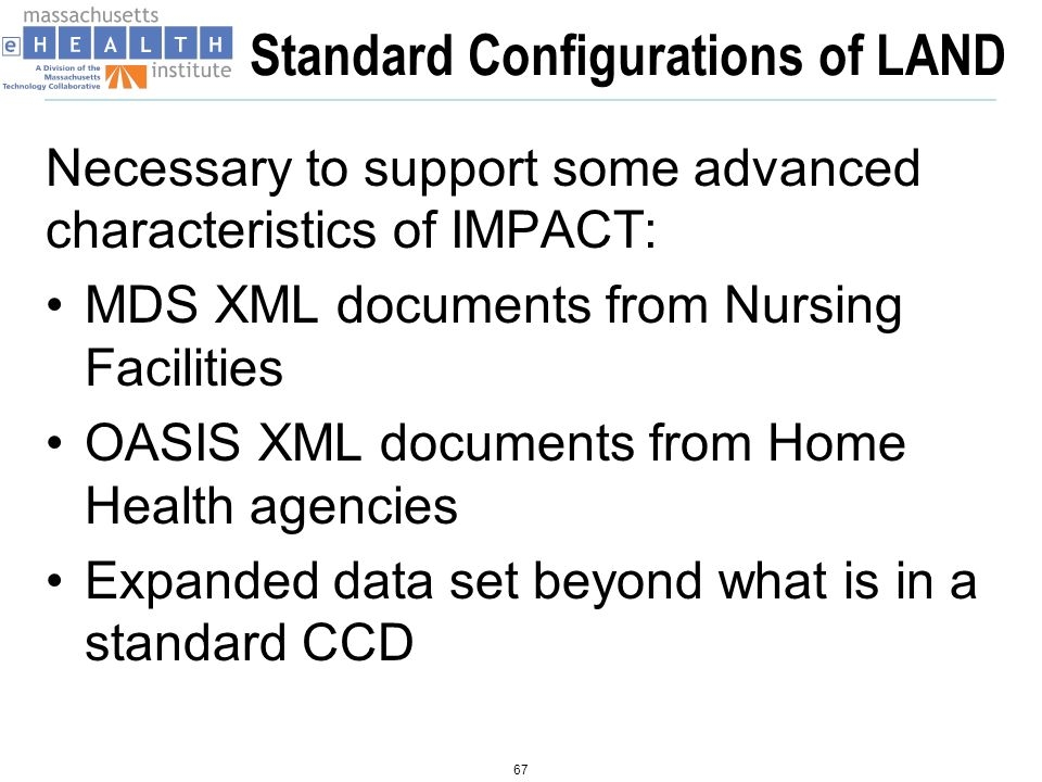 Outbound LAND configurations Merge a standard CCD and a second XML document that contains additional data elements into a Transfer of Care CDA document Transform data element transmitted via an HL7 2.x Results interface from an EHR into a Transfer of Care CDA document Transform an MDS XML file into a CCD* Transform an OASIS XML file into a CCD* * Exploring the use of Pennsylvanias KeyHIE Transform ( AKA The Gobbler) as cheaper alternative 68