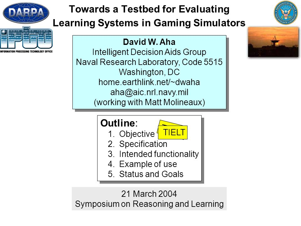 1 Towards a Testbed for Evaluating Learning Systems in Gaming Simulators 21 March 2004 Symposium on Reasoning and Learning Outline: 1.Objective 2.Specification 3.Intended functionality 4.Example of use 5.Status and Goals Outline: 1.Objective 2.Specification 3.Intended functionality 4.Example of use 5.Status and Goals David W.