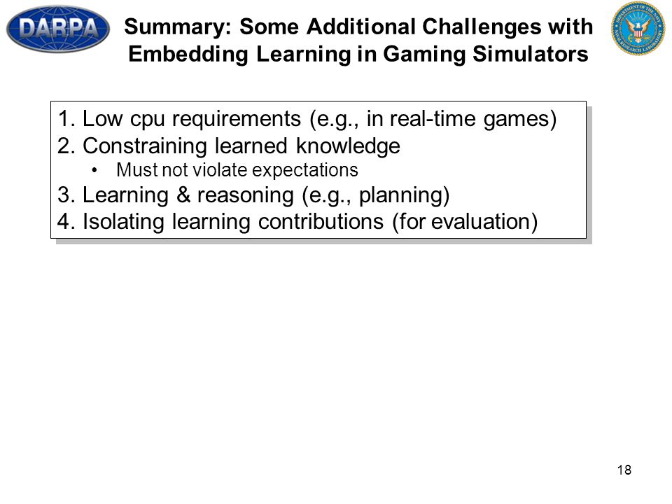 18 Summary: Some Additional Challenges with Embedding Learning in Gaming Simulators 1.Low cpu requirements (e.g., in real-time games) 2.Constraining learned knowledge Must not violate expectations 3.Learning & reasoning (e.g., planning) 4.Isolating learning contributions (for evaluation) 1.Low cpu requirements (e.g., in real-time games) 2.Constraining learned knowledge Must not violate expectations 3.Learning & reasoning (e.g., planning) 4.Isolating learning contributions (for evaluation)
