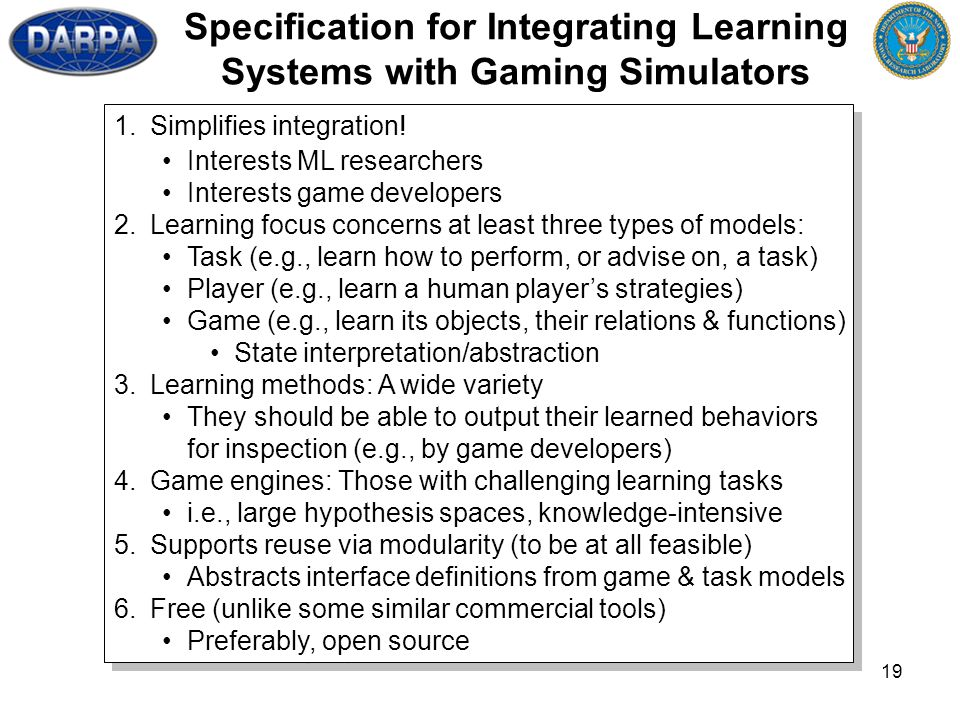 19 Specification for Integrating Learning Systems with Gaming Simulators 1.Simplifies integration! Interests ML researchers Interests game developers