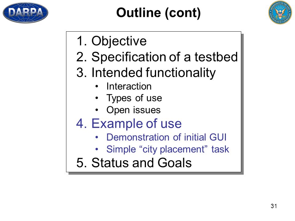 31 Outline (cont) 1.Objective 2.Specification of a testbed 3.Intended functionality Interaction Types of use Open issues 4.Example of use Demonstration of initial GUI Simple city placement task 5.Status and Goals 1.Objective 2.Specification of a testbed 3.Intended functionality Interaction Types of use Open issues 4.Example of use Demonstration of initial GUI Simple city placement task 5.Status and Goals