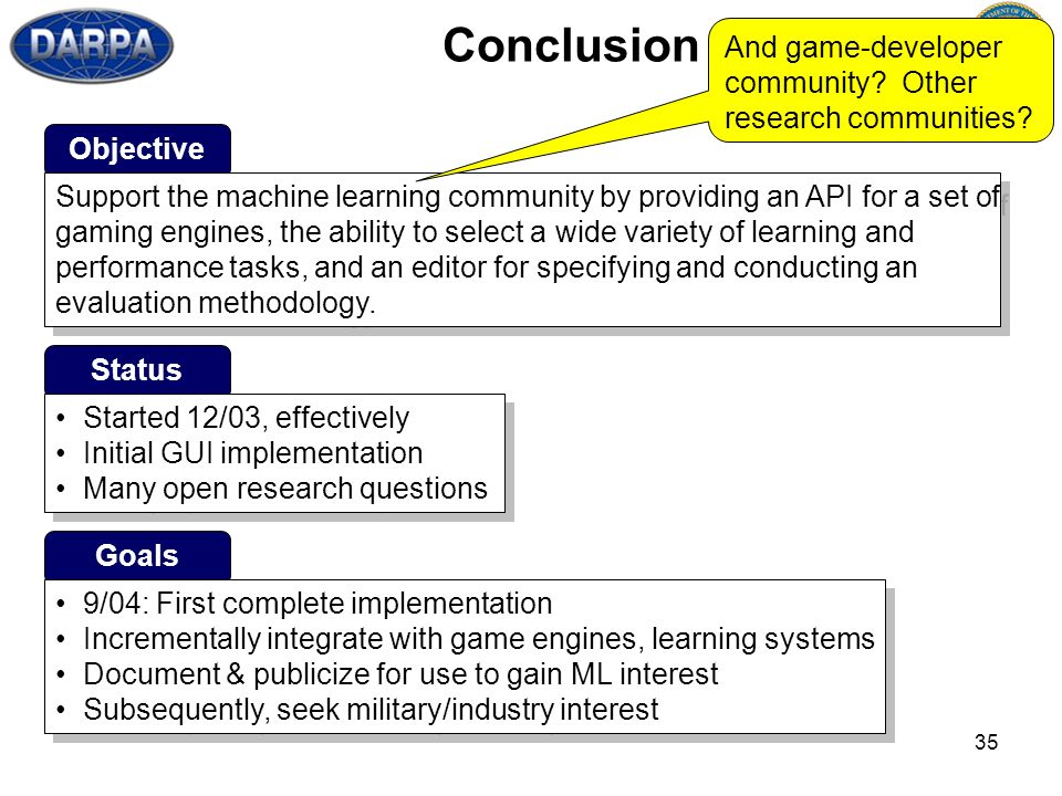 35 Conclusion Objective Support the machine learning community by providing an API for a set of gaming engines, the ability to select a wide variety of learning and performance tasks, and an editor for specifying and conducting an evaluation methodology.