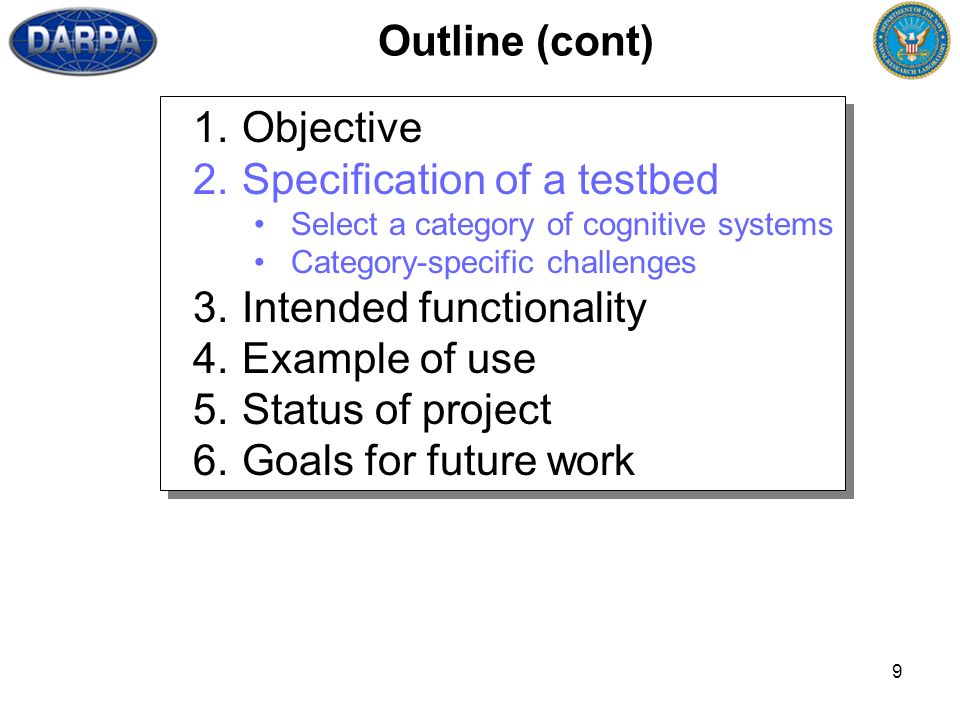 9 Outline (cont) 1.Objective 2.Specification of a testbed Select a category of cognitive systems Category-specific challenges 3.Intended functionality 4.Example of use 5.Status of project 6.Goals for future work 1.Objective 2.Specification of a testbed Select a category of cognitive systems Category-specific challenges 3.Intended functionality 4.Example of use 5.Status of project 6.Goals for future work