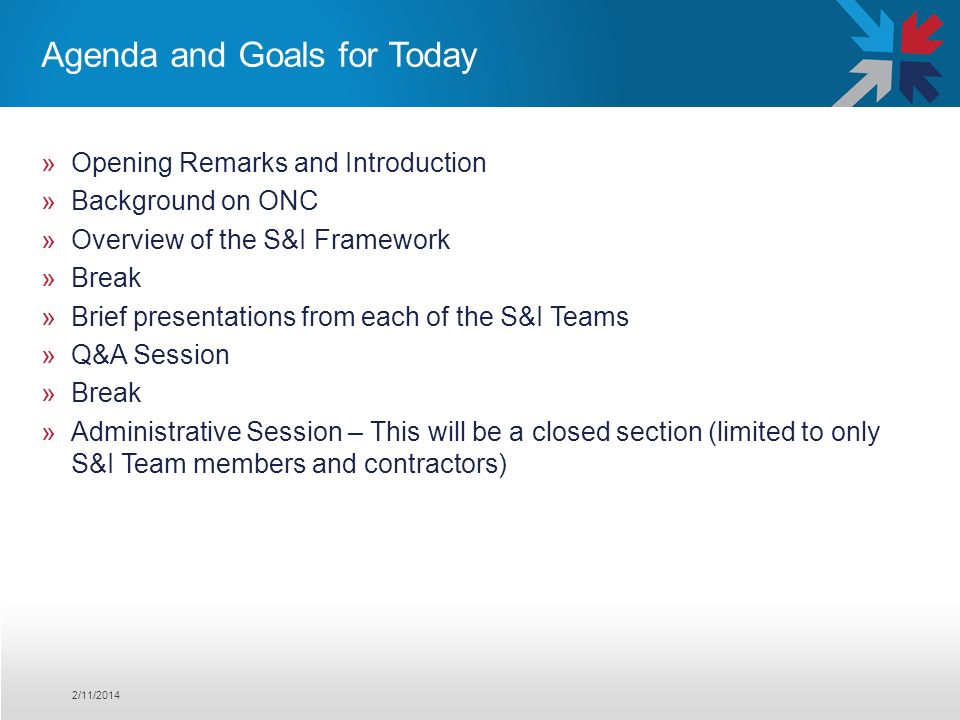 Agenda and Goals for Today »Opening Remarks and Introduction »Background on ONC »Overview of the S&I Framework »Break »Brief presentations from each of the S&I Teams »Q&A Session »Break »Administrative Session – This will be a closed section (limited to only S&I Team members and contractors) 2/11/2014