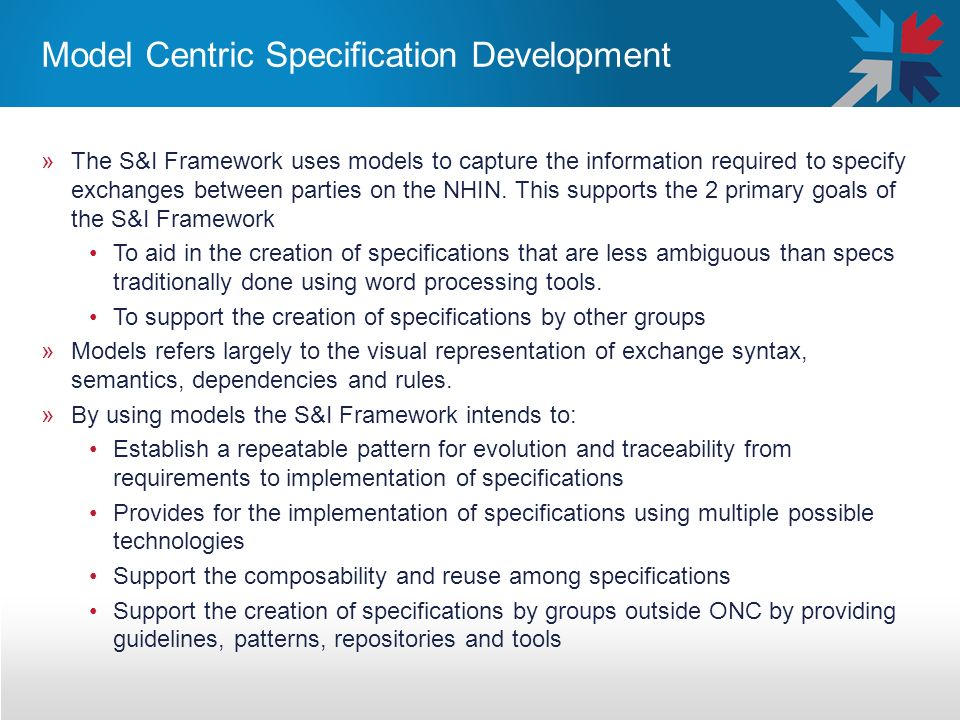 Model Centric Specification Development »The S&I Framework uses models to capture the information required to specify exchanges between parties on the NHIN.
