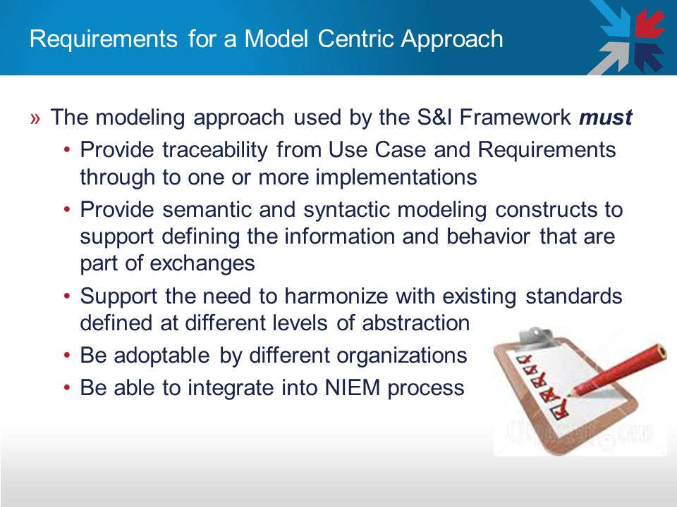 Requirements for a Model Centric Approach »The modeling approach used by the S&I Framework must Provide traceability from Use Case and Requirements through to one or more implementations Provide semantic and syntactic modeling constructs to support defining the information and behavior that are part of exchanges Support the need to harmonize with existing standards defined at different levels of abstraction Be adoptable by different organizations Be able to integrate into NIEM process