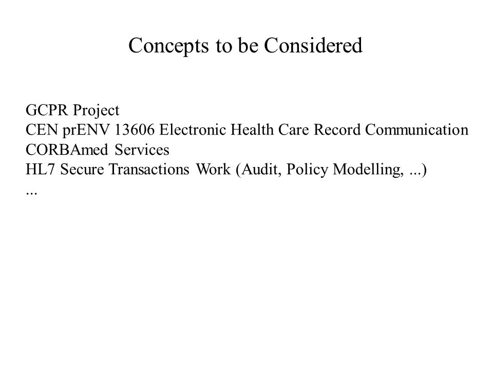 Concepts to be Considered GCPR Project CEN prENV 13606 Electronic Health Care Record Communication CORBAmed Services HL7 Secure Transactions Work (Aud