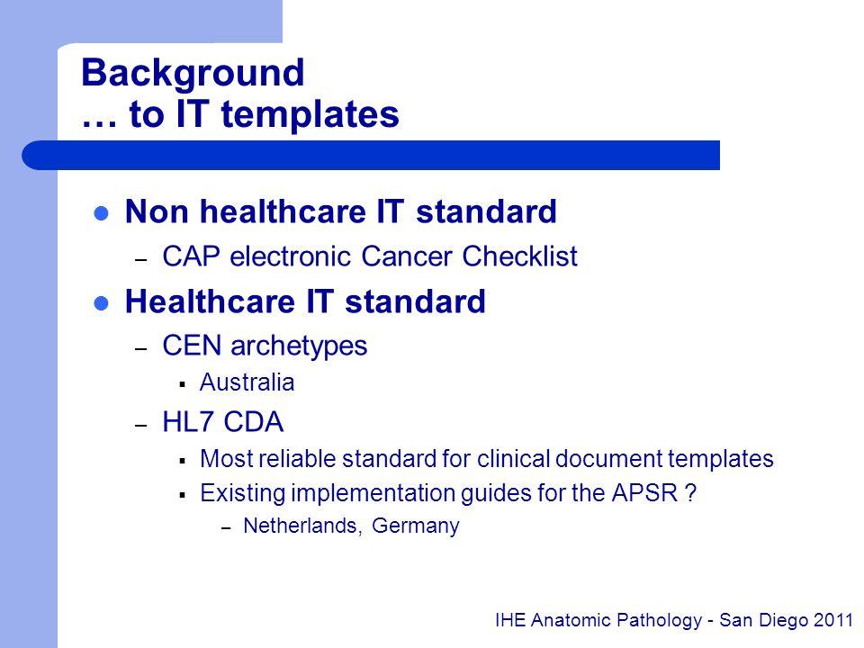Background … to IT templates Non healthcare IT standard – CAP electronic Cancer Checklist Healthcare IT standard – CEN archetypes Australia – HL7 CDA