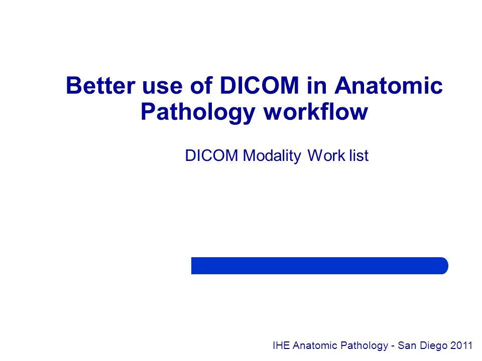 DICOM Modality Work list Better use of DICOM in Anatomic Pathology workflow IHE Anatomic Pathology - San Diego 2011