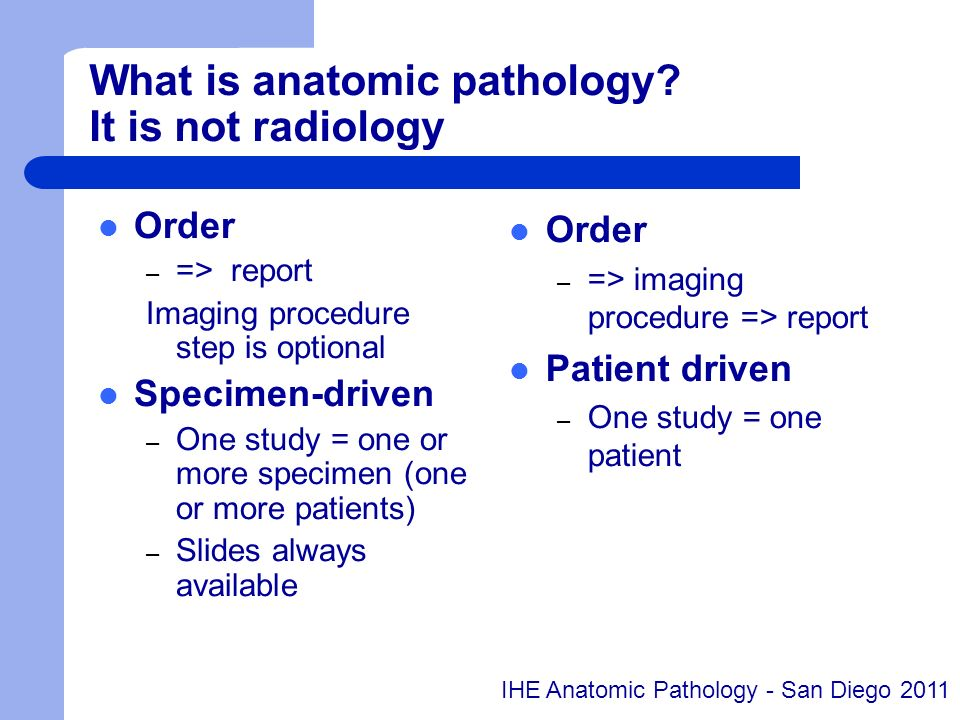 What is anatomic pathology? It is not radiology Order – => report Imaging procedure step is optional Specimen-driven – One study = one or more specime