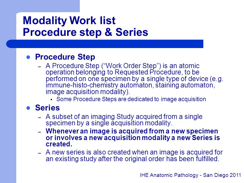 Modality Work list Procedure step & Series Procedure Step – A Procedure Step (Work Order Step) is an atomic operation belonging to Requested Procedure