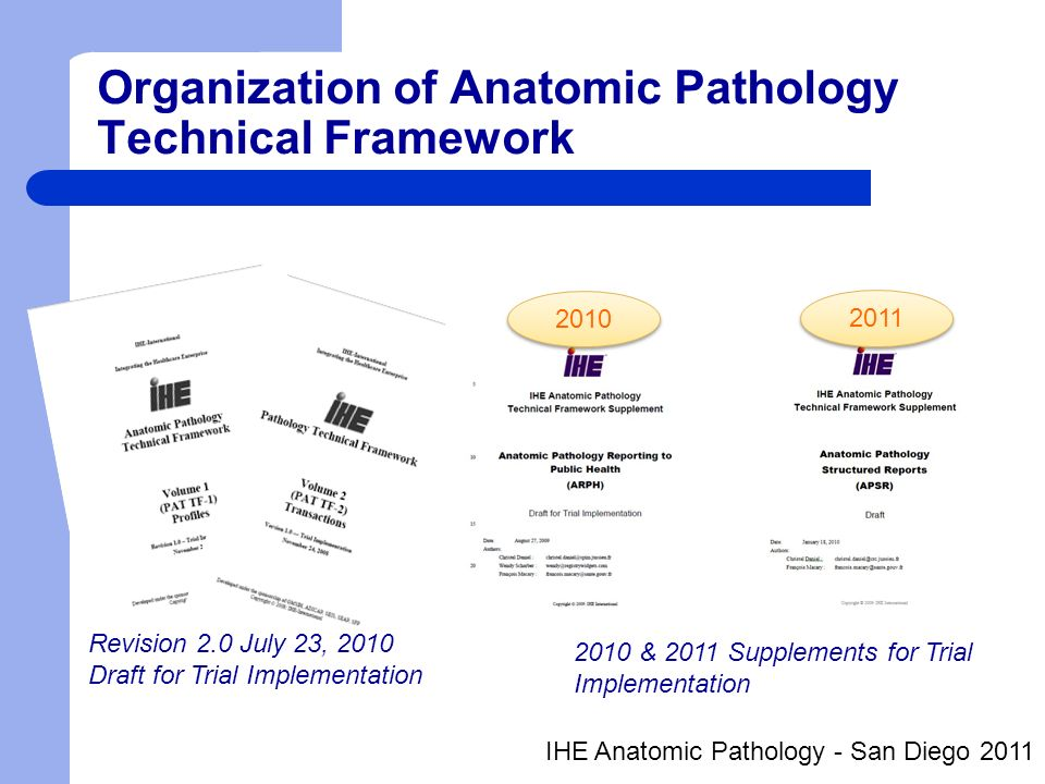 Standards used HL7 v2.5 – ORU^R01 message (PAT-10) LOINC SNOMED CT NAACCR* – Standards for Cancer Registries Volume V: Pathology Laboratory Electronic Reporting v3.0 – Search Term List International Classification of Diseases, 10th rev (and 9th rev) *NAACCR - North American Association of Central Cancer Registries (www.naaccr.org) IHE Anatomic Pathology - San Diego 2011