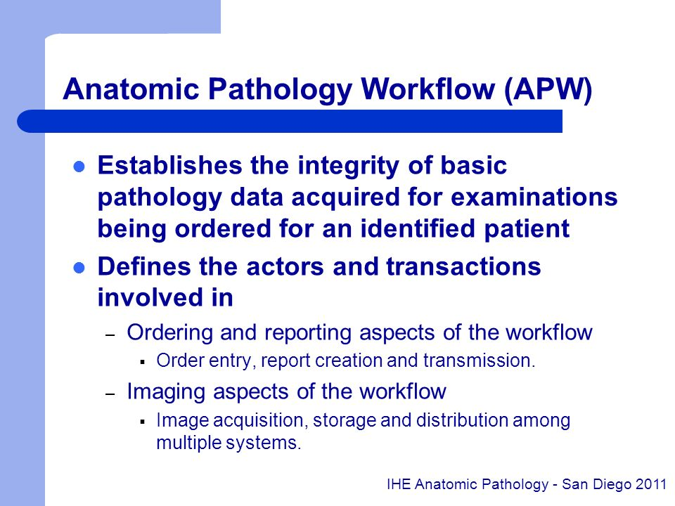 Anatomic Pathology Structured Report (APSR) Joint IHE and HL7 anatomic pathology initiative Content integration profile standardizing Anatomic Pathology Structured Report (APSR) using HL7 CDA – APSR as CDA documents including Anatomic Pathology observations bound to images or regions of interest – Shared or exchanged within a community of care providers using existing integration profiles defined by IHE Information Technology Infrastructure Unique opportunity to share/exchange Anatomic Pathology Structured Reports that are semantically interoperable at an international level IHE Anatomic Pathology - San Diego 2011