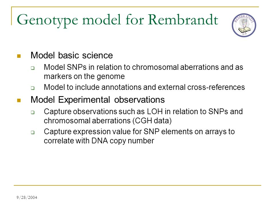 9/28/2004 Genotype model for Rembrandt Model basic science Model SNPs in relation to chromosomal aberrations and as markers on the genome Model to include annotations and external cross-references Model Experimental observations Capture observations such as LOH in relation to SNPs and chromosomal aberrations (CGH data) Capture expression value for SNP elements on arrays to correlate with DNA copy number