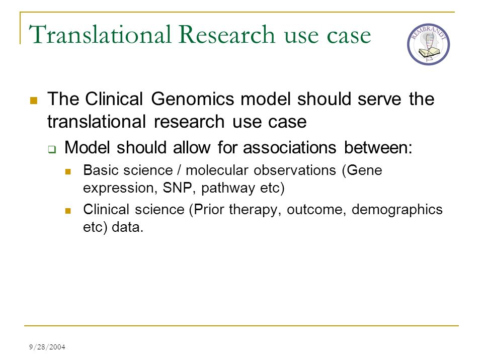 9/28/2004 Translational Research use case The Clinical Genomics model should serve the translational research use case Model should allow for associations between: Basic science / molecular observations (Gene expression, SNP, pathway etc) Clinical science (Prior therapy, outcome, demographics etc) data.