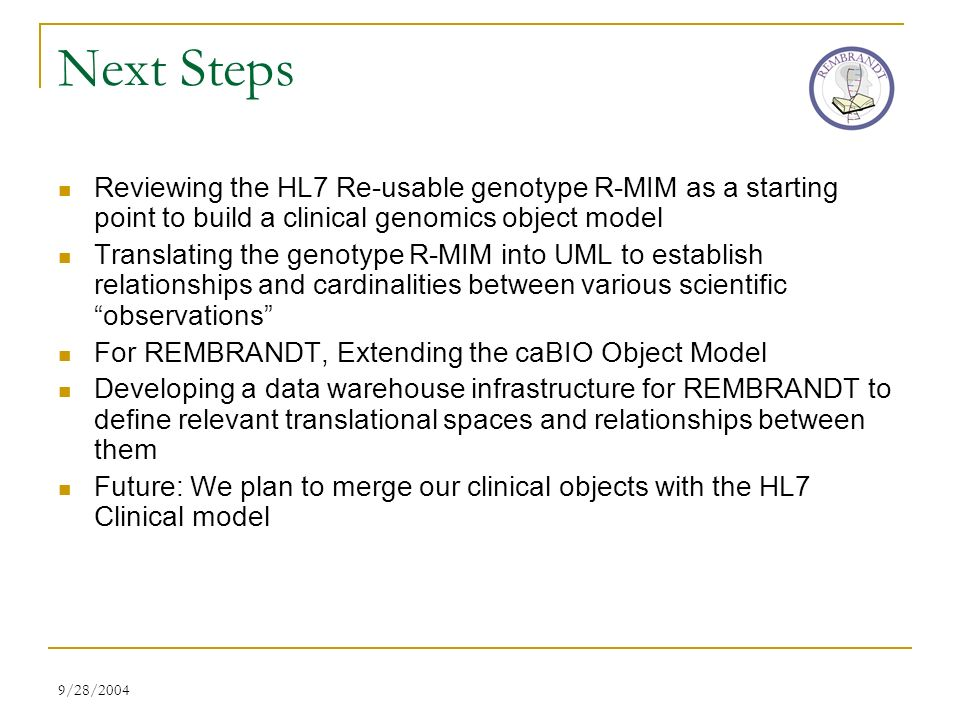9/28/2004 Next Steps Reviewing the HL7 Re-usable genotype R-MIM as a starting point to build a clinical genomics object model Translating the genotype