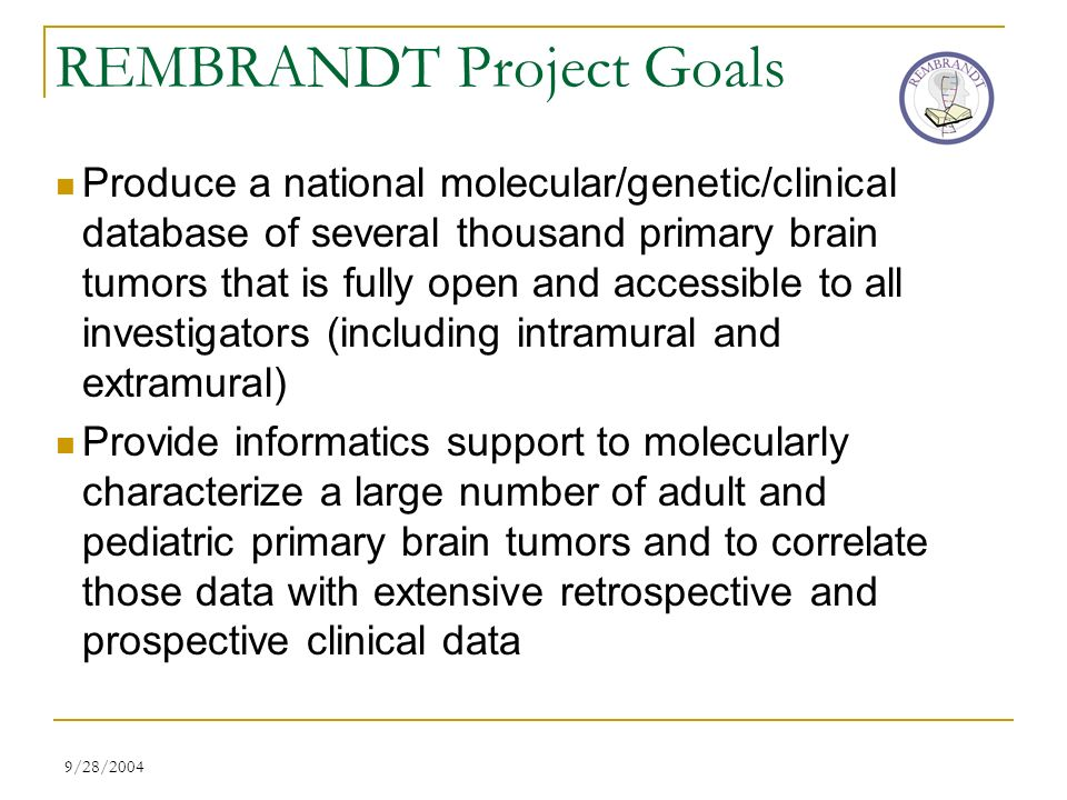 9/28/2004 REMBRANDT Project Goals Produce a national molecular/genetic/clinical database of several thousand primary brain tumors that is fully open a
