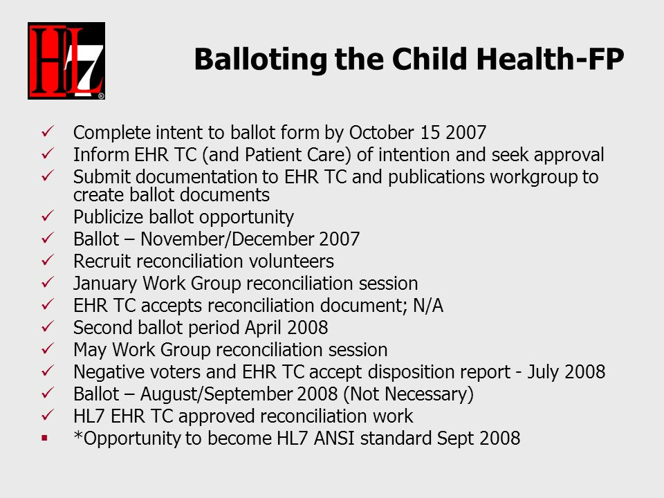 Balloting the Child Health-FP Complete intent to ballot form by October 15 2007 Inform EHR TC (and Patient Care) of intention and seek approval Submit documentation to EHR TC and publications workgroup to create ballot documents Publicize ballot opportunity Ballot – November/December 2007 Recruit reconciliation volunteers January Work Group reconciliation session EHR TC accepts reconciliation document; N/A Second ballot period April 2008 May Work Group reconciliation session Negative voters and EHR TC accept disposition report - July 2008 Ballot – August/September 2008 (Not Necessary) HL7 EHR TC approved reconciliation work *Opportunity to become HL7 ANSI standard Sept 2008