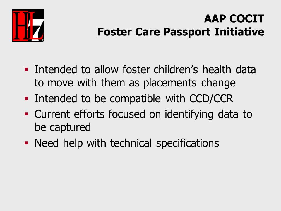 AAP COCIT Foster Care Passport Initiative Intended to allow foster childrens health data to move with them as placements change Intended to be compatible with CCD/CCR Current efforts focused on identifying data to be captured Need help with technical specifications