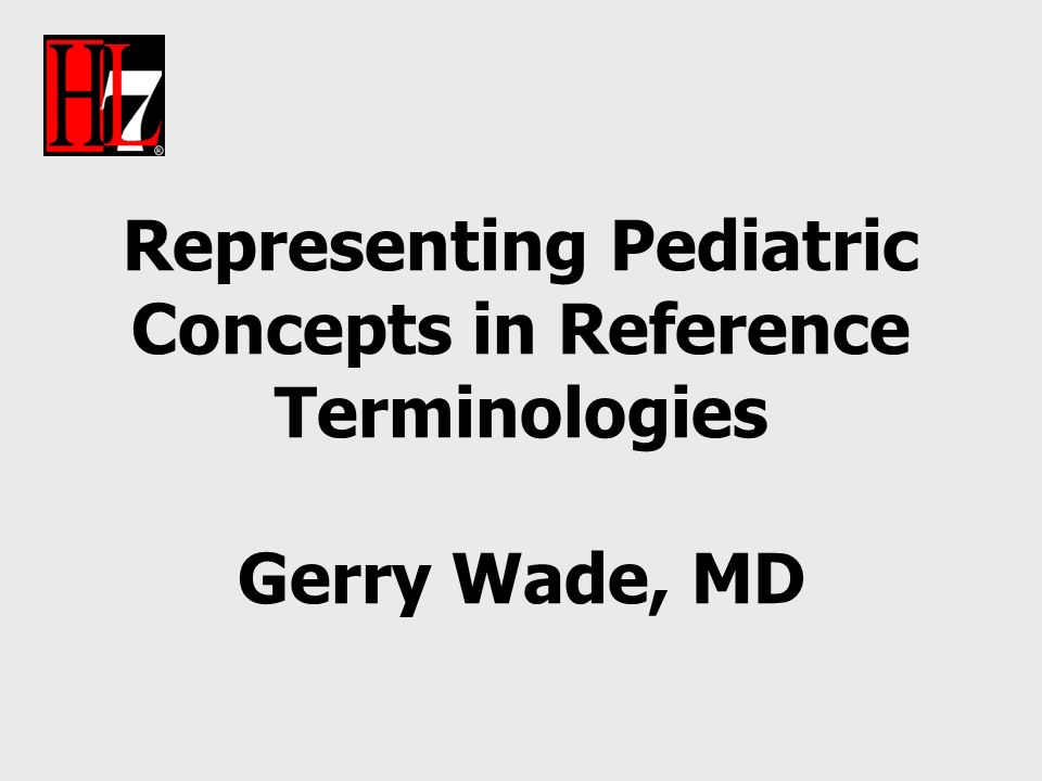 Representing Pediatric Concepts in Reference Terminologies Gerry Wade, MD