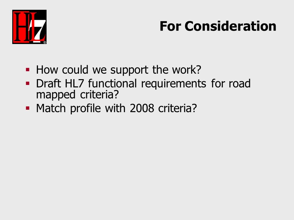 For Consideration How could we support the work? Draft HL7 functional requirements for road mapped criteria? Match profile with 2008 criteria?