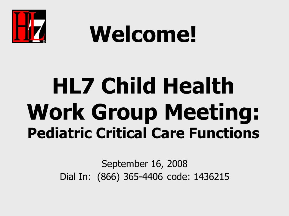 Welcome! HL7 Child Health Work Group Meeting: Pediatric Critical Care Functions September 16, 2008 Dial In: (866) 365-4406 code: 1436215