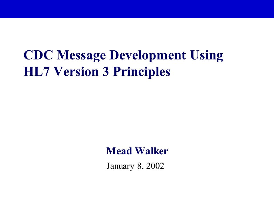 CDC Message Development Using HL7 Version 3 Principles Mead Walker January 8, 2002
