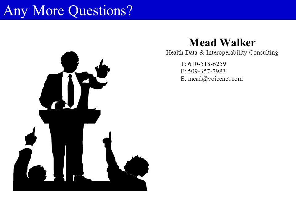 Any More Questions? Mead Walker Health Data & Interoperability Consulting T: 610-518-6259 F: 509-357-7983 E: mead@voicenet.com