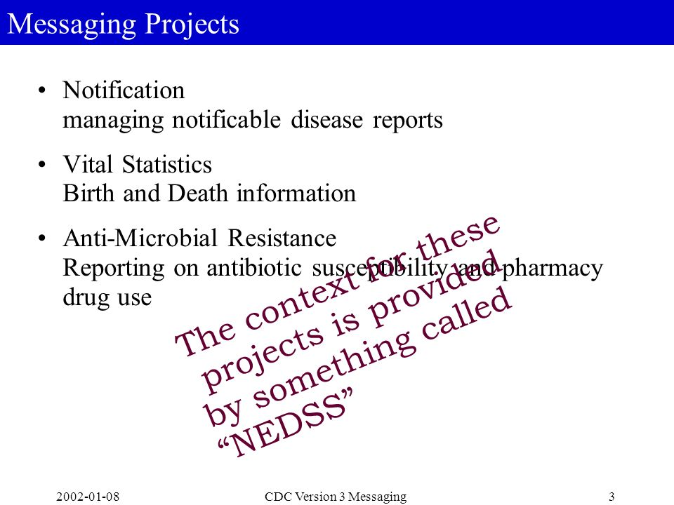 2002-01-084CDC Version 3 Messaging A Vision for National Electronic Disease Surveillance System (NEDSS) Gathers health data automatically from a variety of sources on a real-time basis Monitors the health of communities Assists in ongoing analyses of trends and detection of emerging public health problems Provides information for setting public health policies Is a system of interoperable systems like the Internet is a network of interoperable networks – is not a software program