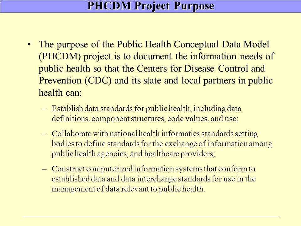 PHCDM Project Purpose The purpose of the Public Health Conceptual Data Model (PHCDM) project is to document the information needs of public health so that the Centers for Disease Control and Prevention (CDC) and its state and local partners in public health can: –Establish data standards for public health, including data definitions, component structures, code values, and use; –Collaborate with national health informatics standards setting bodies to define standards for the exchange of information among public health agencies, and healthcare providers; –Construct computerized information systems that conform to established data and data interchange standards for use in the management of data relevant to public health.