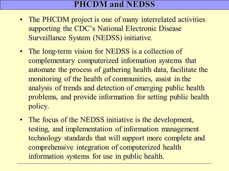 PHCDM and NEDSS The PHCDM project is one of many interrelated activities supporting the CDCs National Electronic Disease Surveillance System (NEDSS) initiative.