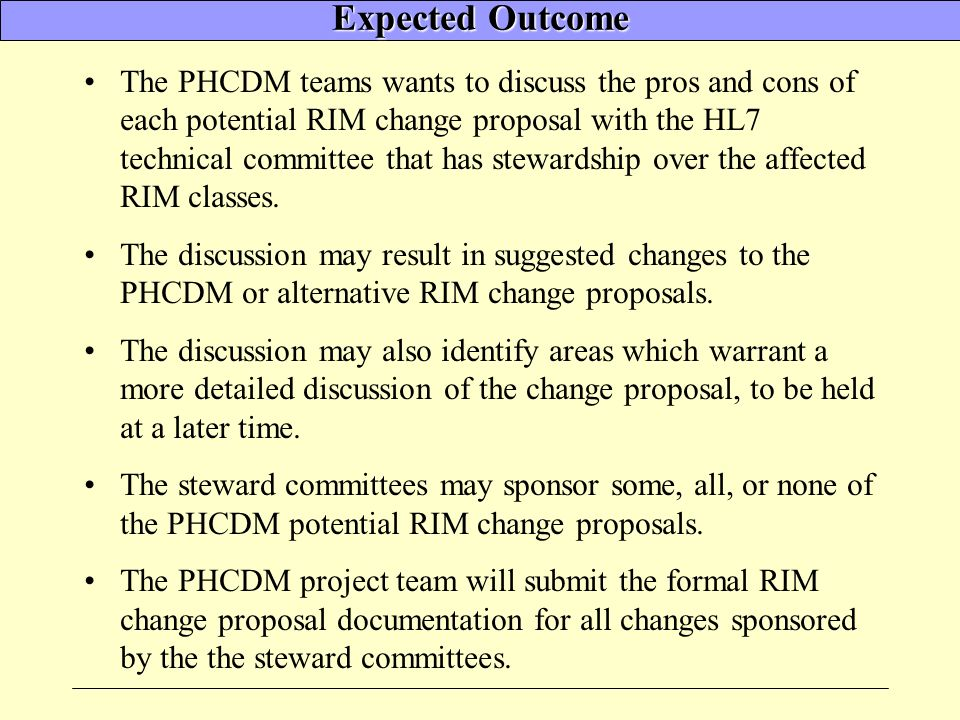 Expected Outcome The PHCDM teams wants to discuss the pros and cons of each potential RIM change proposal with the HL7 technical committee that has stewardship over the affected RIM classes.