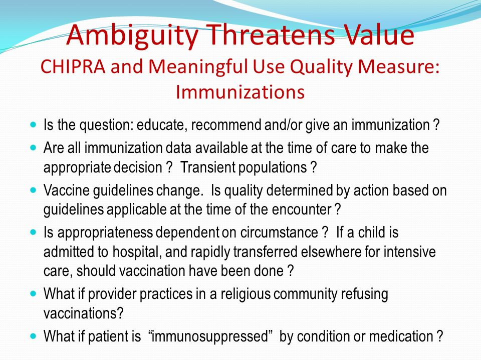 Ambiguity Threatens Value CHIPRA and Meaningful Use Quality Measure: Immunizations Is the question: educate, recommend and/or give an immunization ? A