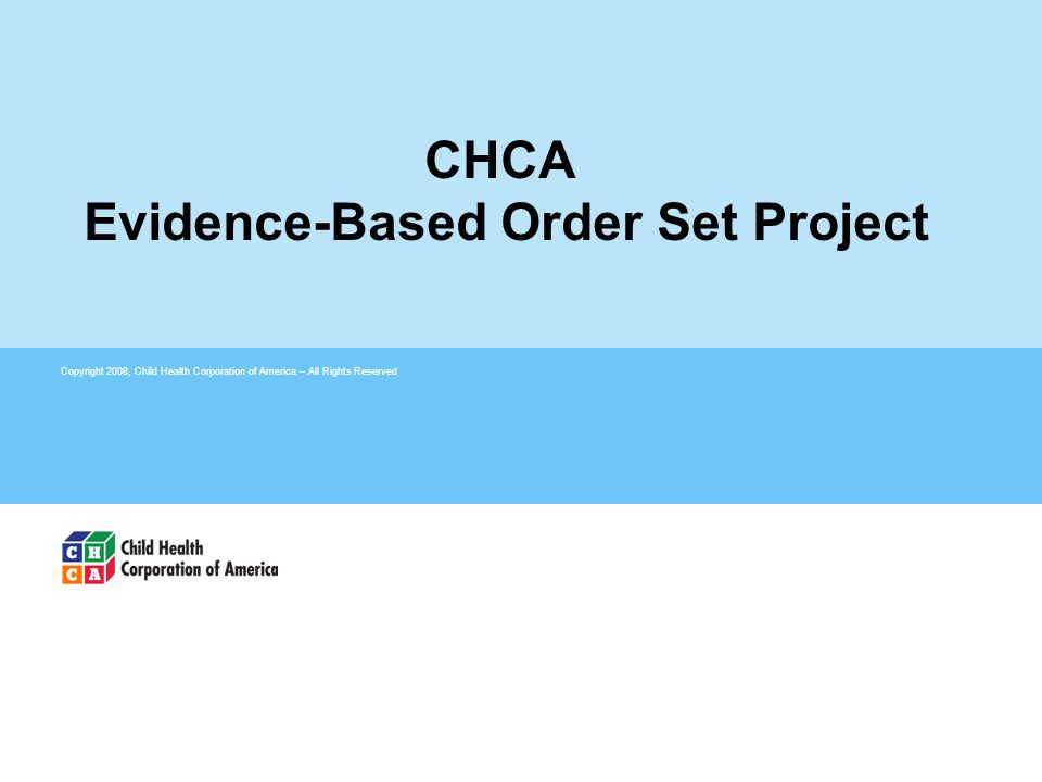 Copyright 2008, Child Health Corporation of America – All Rights Reserved CHCA Evidence-Based Order Set Project