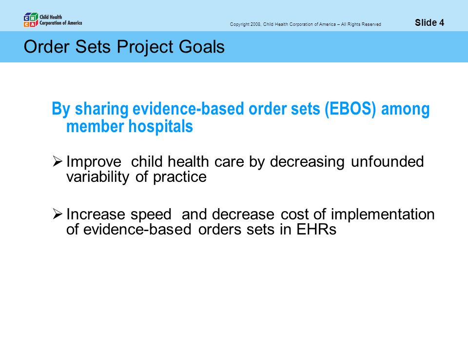 Copyright 2008, Child Health Corporation of America – All Rights Reserved Order Sets Project Goals By sharing evidence-based order sets (EBOS) among m