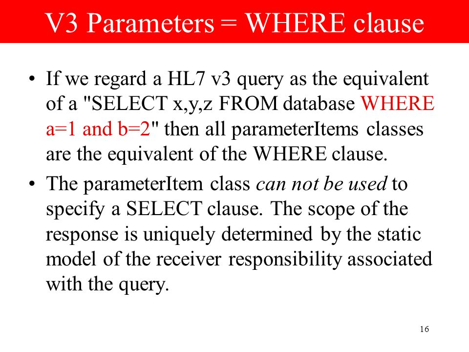 16 V3 Parameters = WHERE clause If we regard a HL7 v3 query as the equivalent of a SELECT x,y,z FROM database WHERE a=1 and b=2 then all parameterItems classes are the equivalent of the WHERE clause.