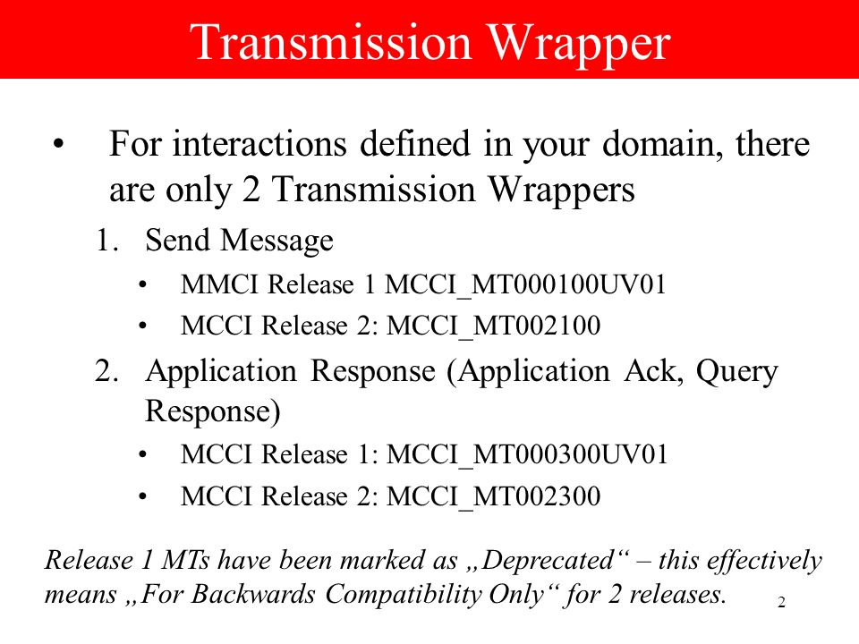 2 Transmission Wrapper For interactions defined in your domain, there are only 2 Transmission Wrappers 1.Send Message MMCI Release 1 MCCI_MT000100UV01 MCCI Release 2: MCCI_MT002100 2.Application Response (Application Ack, Query Response) MCCI Release 1: MCCI_MT000300UV01 MCCI Release 2: MCCI_MT002300 Release 1 MTs have been marked as Deprecated – this effectively means For Backwards Compatibility Only for 2 releases.