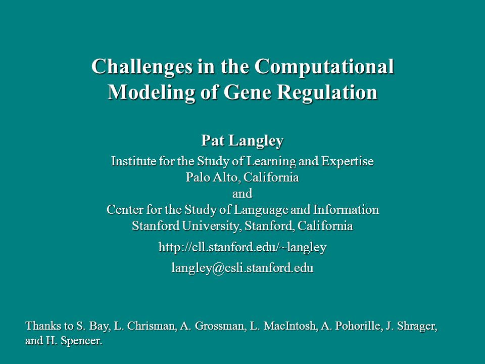 Pat Langley Institute for the Study of Learning and Expertise Palo Alto, California and Center for the Study of Language and Information Stanford University, Stanford, California http://cll.stanford.edu/~langley langley@csli.stanford.edu Challenges in the Computational Modeling of Gene Regulation Thanks to S.
