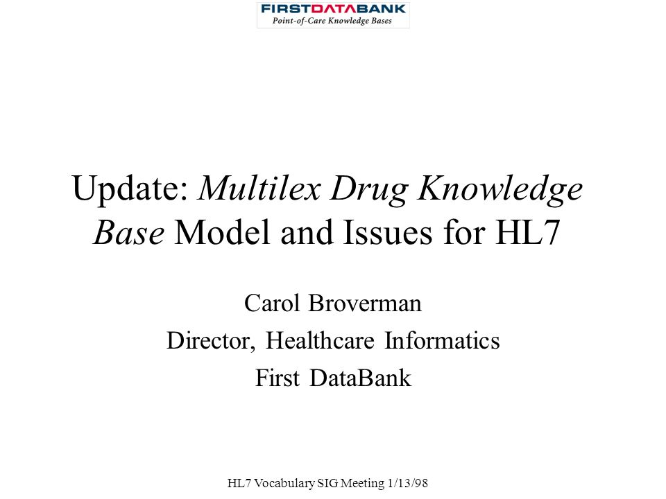 HL7 Vocabulary SIG Meeting 1/13/98 Update: Multilex Drug Knowledge Base Model and Issues for HL7 Carol Broverman Director, Healthcare Informatics Firs