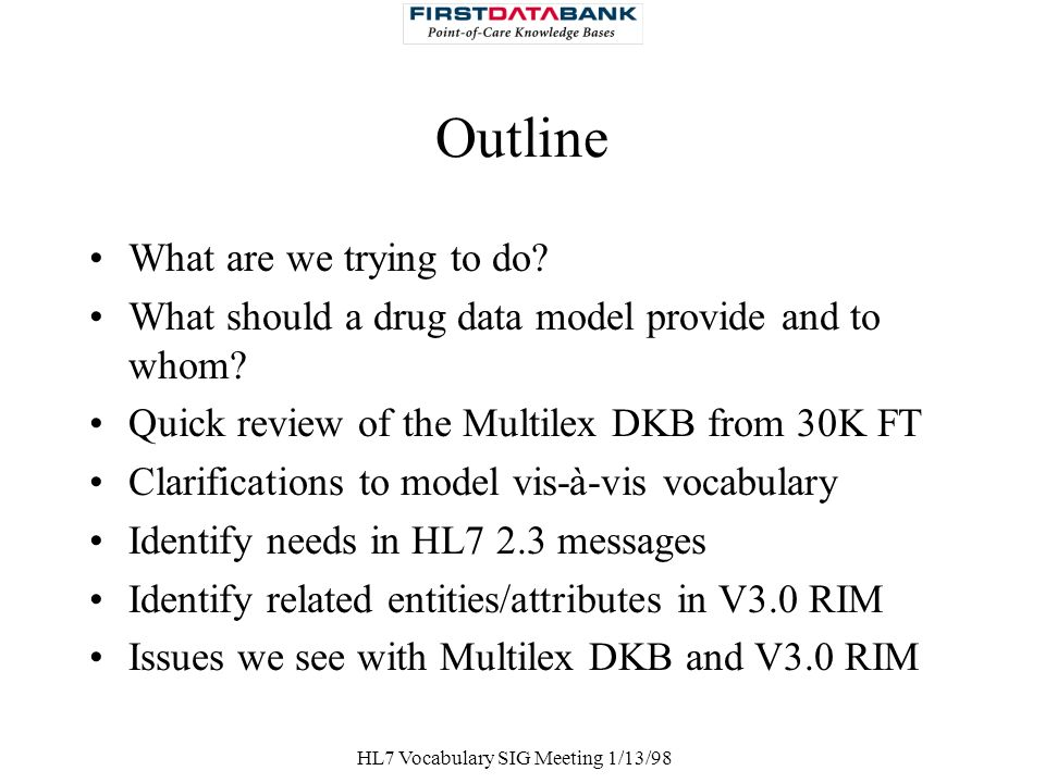 HL7 Vocabulary SIG Meeting 1/13/98 Outline What are we trying to do? What should a drug data model provide and to whom? Quick review of the Multilex D