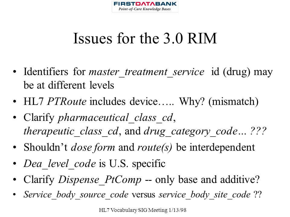 HL7 Vocabulary SIG Meeting 1/13/98 Issues for the 3.0 RIM Identifiers for master_treatment_service id (drug) may be at different levels HL7 PTRoute in