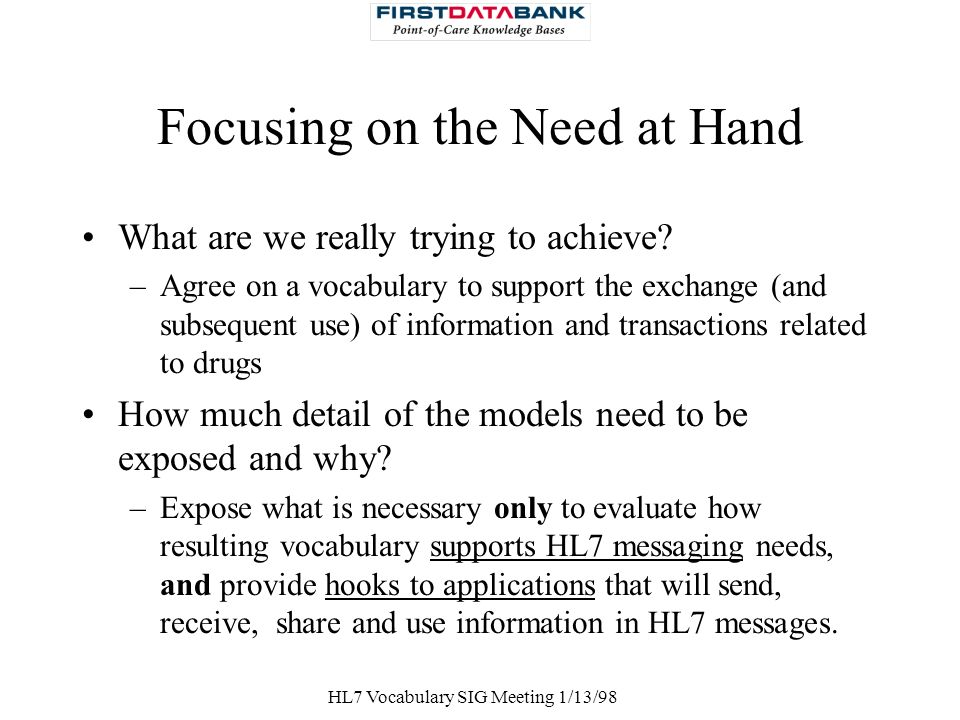 HL7 Vocabulary SIG Meeting 1/13/98 Focusing on the Need at Hand What are we really trying to achieve? –Agree on a vocabulary to support the exchange (