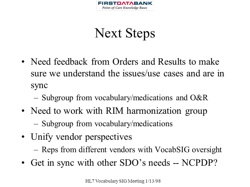 HL7 Vocabulary SIG Meeting 1/13/98 Next Steps Need feedback from Orders and Results to make sure we understand the issues/use cases and are in sync –S