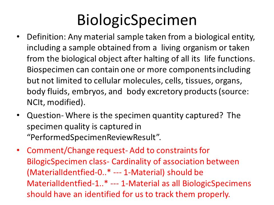 BiologicSpecimen Definition: Any material sample taken from a biological entity, including a sample obtained from a living organism or taken from the biological object after halting of all its life functions.